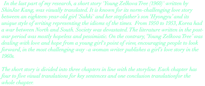 In the last part of my research, a short story 'Young Zelkova Tree (1960)' written by ShinJae Kang, was visually translated. It is known for its norm-challenging love story between an eighteen-year-old girl 'Suhki' and her stepfather's son 'Hyongyu' and its unique style of writing representing the idioms of the times. From 1950 to 1953, Korea had a war between North and South. Society was devastated. The literature written in the post-war period was mostly hopeless and pessimistic. On the contrary, 'Young Zelkova Tree' was dealing with love and hope from a young girl's point of view, encouraging people to look forward, in the most challenging way -a woman writer publishes a girl's love story in the 1960s. The short story is divided into three chapters in line with the storyline. Each chapter has four to five visual translations for key sentences and one conclusion translationfor the whole chapter.