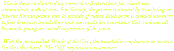 This is the Second part of my research to find out how far visuals can communicate without texts. For this step, the process continued by translating Korean poems that I like, in 15 seconds videos. Each poem is divided into 3- 4 keywords which are translated visually. The conclusion video combines all keywords together to give an overall impression of the poem. With the poem called 'People of the City', the translation puts emphasis on its content. On the other hand, 'The Cliff' puts emphasis on its structure.